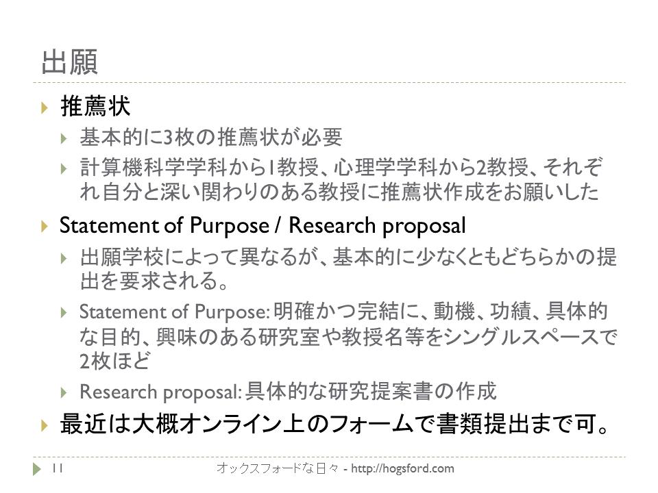 大学院出願書類 推薦状 基本的に3枚の推薦状が必要 計算機科学学科から1教授、心理学学科から2教授、それぞれ自分と深い関わりのある教授に推薦状作成をお願いした Statement of Purpose / Research proposal 出願学校によって異なるが、基本的に少なくともどちらかの提出を要求される。 Statement of Purpose: 明確かつ完結に、動機、功績、具体的な目的、興味のある研究室や教授名等をシングルスペースで2枚ほど Research proposal: 具体的な研究提案書の作成 最近は大概オンライン上のフォームで書類提出まで可。