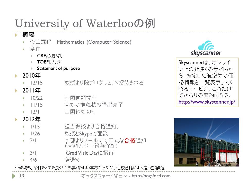 University of Waterlooの例 概要 修士課程  Mathematics (Computer Science) 条件 GRE必要なし TOEFL免除 Statement of purpose 2010年 12/15 教授より院プログラムへ招待される 2011年 10/22 出願書類提出 11/15 全ての推薦状の提出完了 12/1 出願締め切り 2012年 1/15 担当教授より合格通知。 1/26 教授とSkypeで面談 2/1 学部よりメールにて正式な合格通知 (全額免除+給与保証) 3/1 Grad Visit Dayに招待 4/6 辞退※