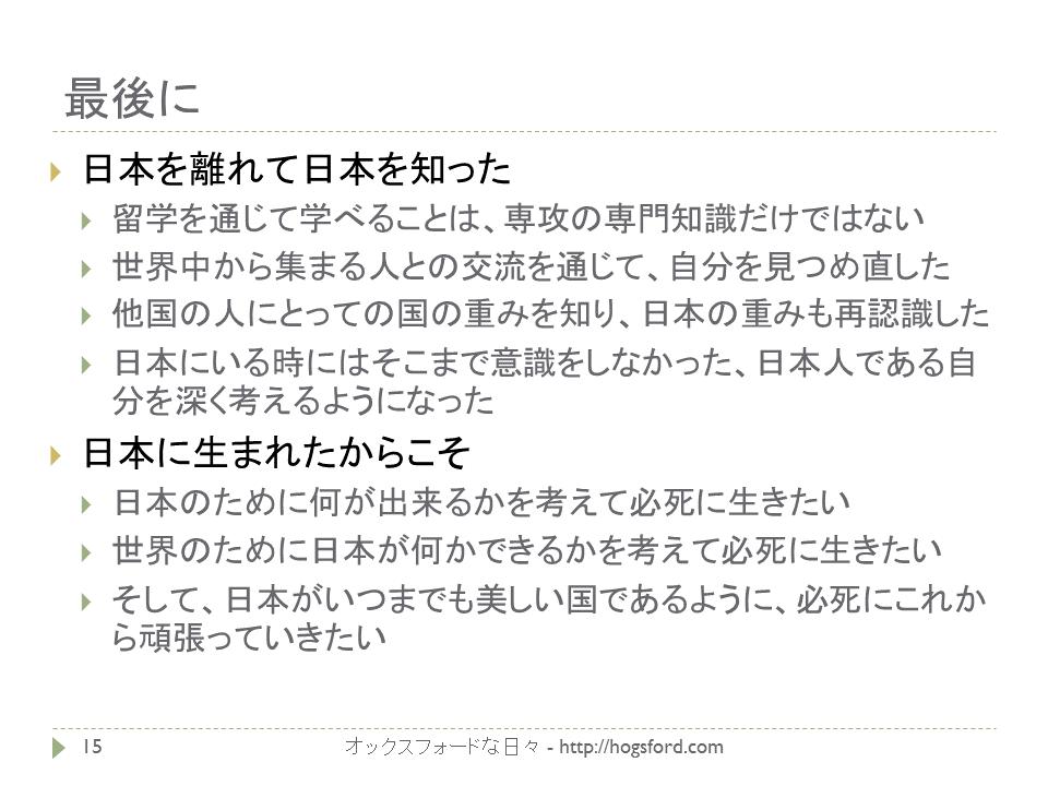 日本を離れて日本を知った 留学を通じて学べることは、専攻の専門知識だけではない 世界中から集まる人との交流を通じて、自分を見つめ直した 他国の人にとっての国の重みを知り、日本の重みも再認識した 日本にいる時にはそこまで意識をしなかった、日本人である自分を深く考えるようになった 日本に生まれたからこそ 日本のために何が出来るかを考えて必死に生きたい 世界のために日本が何かできるかを考えて必死に生きたい そして、日本がいつまでも美しい国であるように、必死にこれから頑張っていきたい