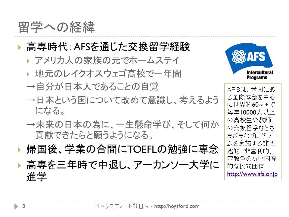 高校留学AFS 高専時代:AFSを通じた交換留学経験 アメリカ人の家族の元でホームステイ 地元のレイクオスウェゴ高校で一年間 →自分が日本人であることの自覚 →日本という国について改めて意識し、考えるようになる。 →未来の日本の為に、一生懸命学び、そして何か貢献できたらと願うようになる。 帰国後、学業の合間にTOEFLの勉強に専念 高専を三年時で中退し、アーカンソー大学に進学