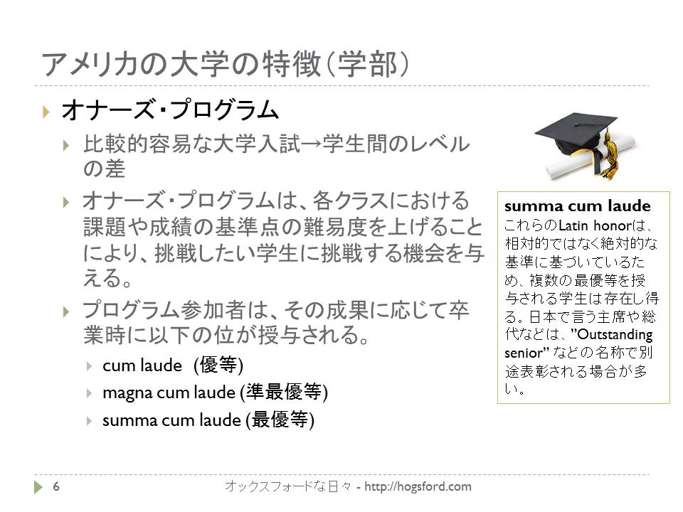 アメリカの大学の特徴2オナーズプログラム オナーズ・プログラム 比較的容易な大学入試→学生間のレベルの差 オナーズ・プログラムは、各クラスにおける課題や成績の基準点の難易度を上げることにより、挑戦したい学生に挑戦する機会を与える。 プログラム参加者は、その成果に応じて卒業時に以下の位が授与される。 cum laude (優等) magna cum laude (準最優等) summa cum laude (最優等)